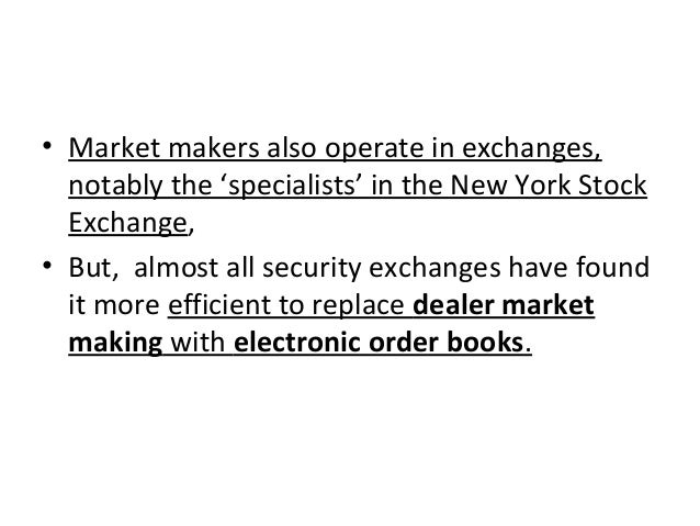 • Market makers also operate in exchanges, notably the 'specialists' in the New York Stock Exchange, • But, almost all sec...