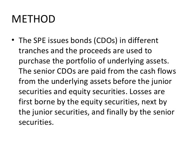 METHOD • The SPE issues bonds (CDOs) in different tranches and the proceeds are used to purchase the portfolio of underlyi...