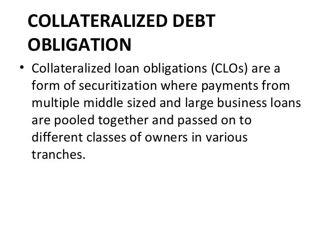 COLLATERALIZED DEBT OBLIGATION • Collateralized loan obligations (CLOs) are a form of securitization where payments from m...