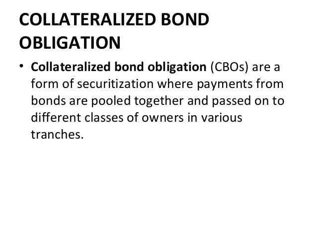 COLLATERALIZED BOND OBLIGATION • Collateralized bond obligation (CBOs) are a form of securitization where payments from bo...
