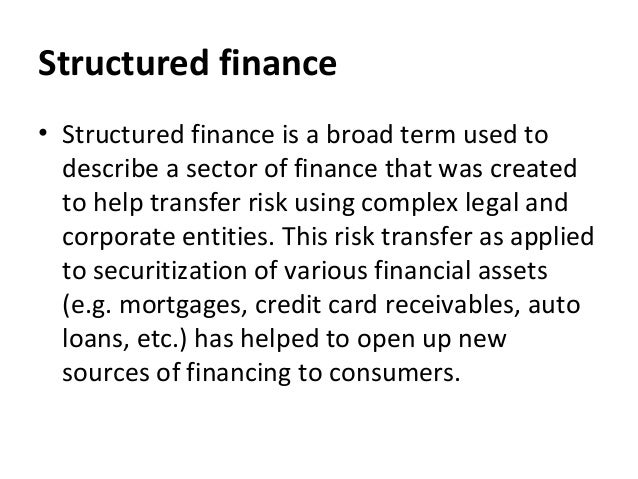 Structured finance • Structured finance is a broad term used to describe a sector of finance that was created to help tran...