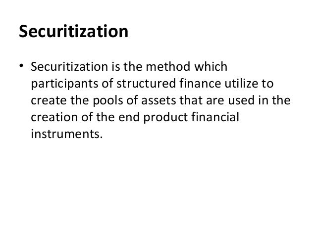 Securitization • Securitization is the method which participants of structured finance utilize to create the pools of asse...