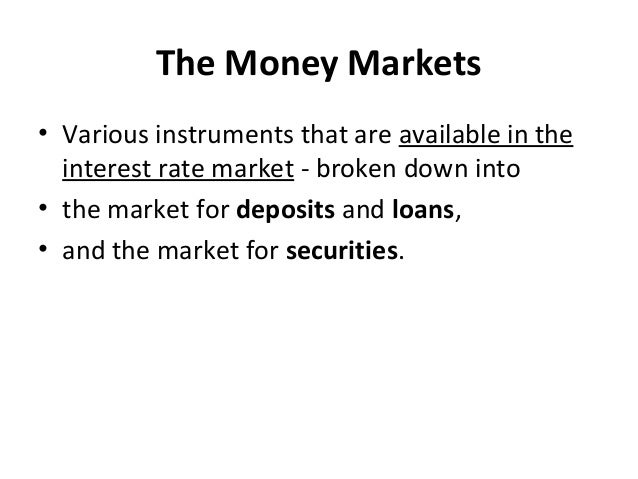 The Money Markets • Various instruments that are available in the interest rate market - broken down into • the market for...