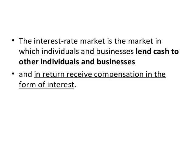 • The interest-rate market is the market in which individuals and businesses lend cash to other individuals and businesses...