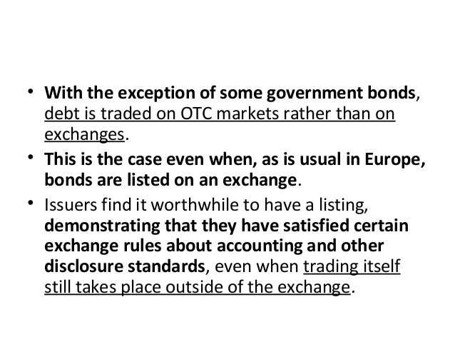 • With the exception of some government bonds, debt is traded on OTC markets rather than on exchanges. • This is the case ...
