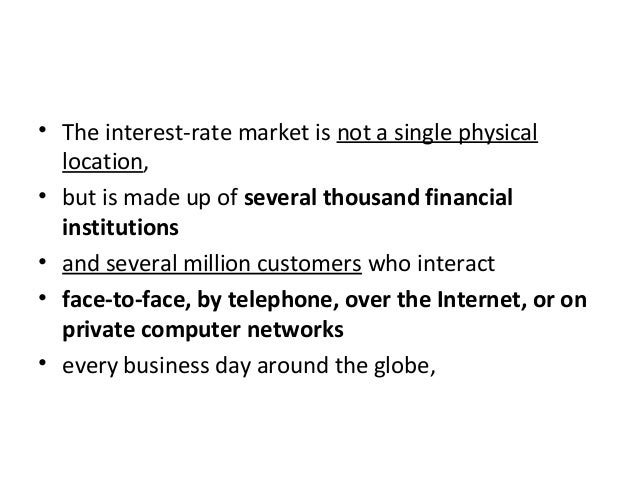 • The interest-rate market is not a single physical location, • but is made up of several thousand financial institutions ...