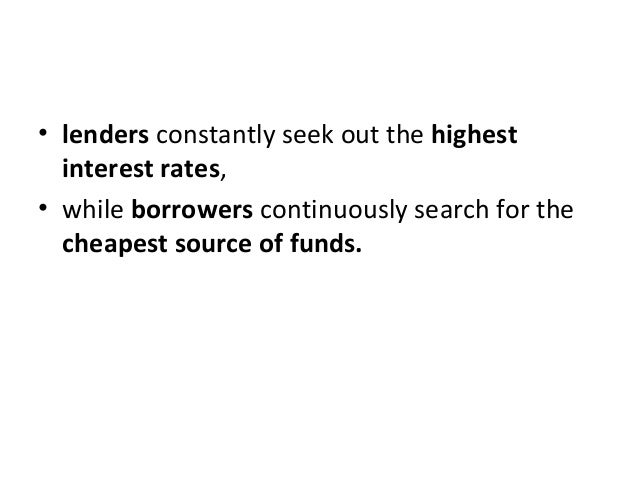 • lenders constantly seek out the highest interest rates, • while borrowers continuously search for the cheapest source of...