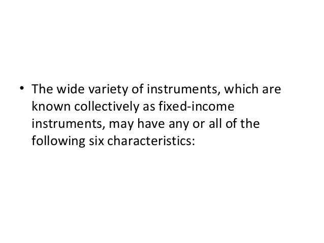 • The wide variety of instruments, which are known collectively as fixed-income instruments, may have any or all of the fo...