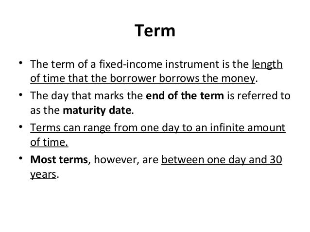 Term • The term of a fixed-income instrument is the length of time that the borrower borrows the money. • The day that mar...