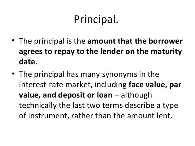Principal. • The principal is the amount that the borrower agrees to repay to the lender on the maturity date. • The princ...