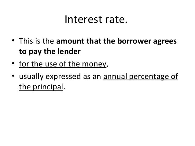 Interest rate. • This is the amount that the borrower agrees to pay the lender • for the use of the money, • usually expre...