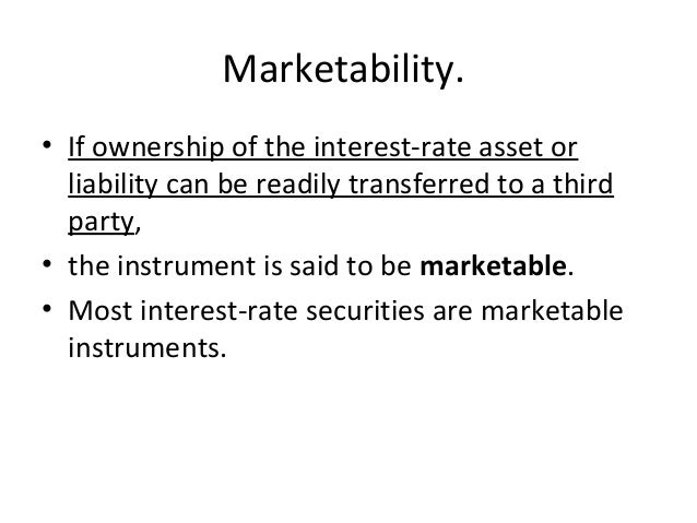Marketability. • If ownership of the interest-rate asset or liability can be readily transferred to a third party, • the i...