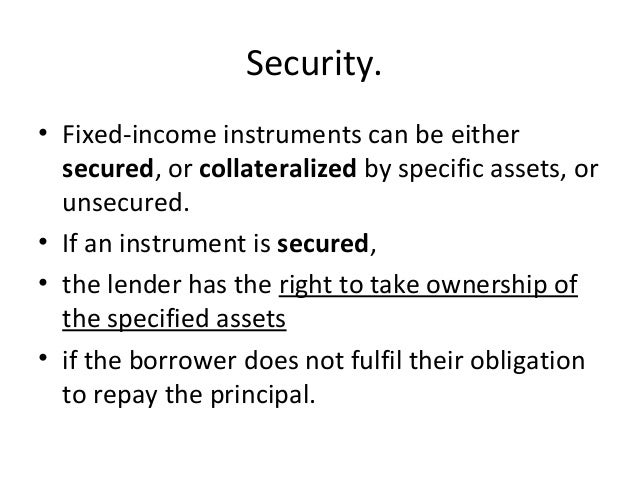 Security. • Fixed-income instruments can be either secured, or collateralized by specific assets, or unsecured. • If an in...