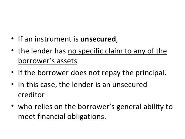 • If an instrument is unsecured, • the lender has no specific claim to any of the borrower's assets • if the borrower does...