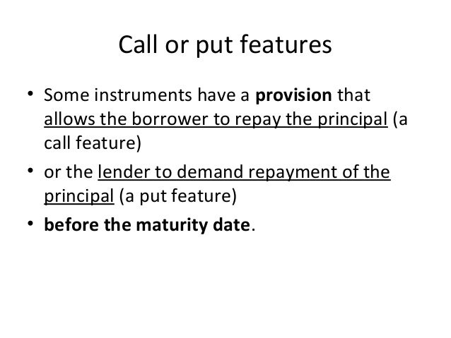 Call or put features • Some instruments have a provision that allows the borrower to repay the principal (a call feature) ...