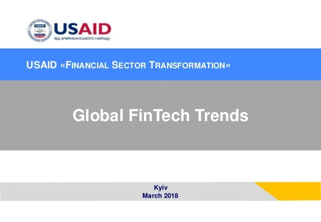 Kyiv March 2018 Global FinTech Trends USAID �FINANCIAL SECTOR TRANSFORMATION�