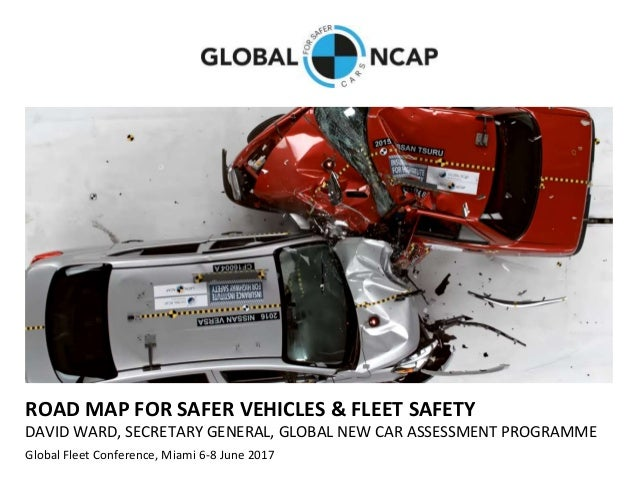 ROAD MAP FOR SAFER VEHICLES & FLEET SAFETY DAVID WARD, SECRETARY GENERAL, GLOBAL NEW CAR ASSESSMENT PROGRAMME Global Fleet...