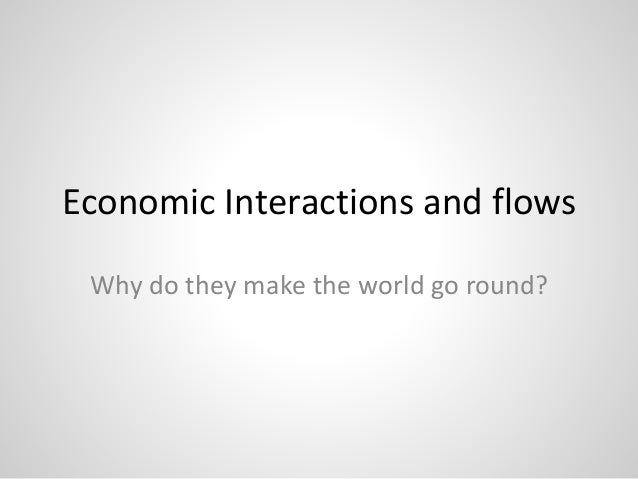 Economic Interactions and flows Why do they make the world go round?