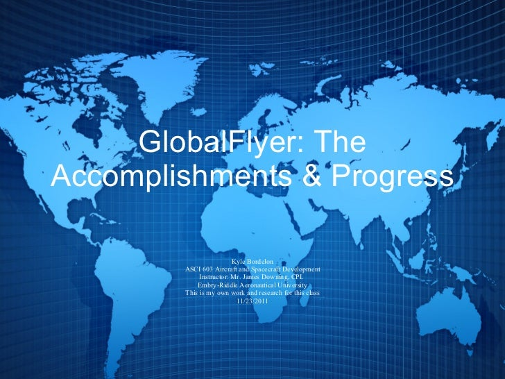 GlobalFlyer: The Accomplishments & Progress Kyle Bordelon ASCI 603 Aircraft and Spacecraft Development Instructor: Mr. Jam...