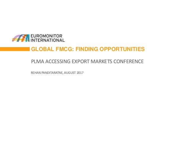 GLOBAL FMCG: FINDING OPPORTUNITIES PLMA ACCESSING EXPORT MARKETS CONFERENCE REHAN PANDITARATNE, AUGUST 2017