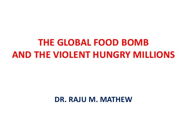 THE GLOBAL FOOD BOMBAND THE VIOLENT HUNGRY MILLIONS        DR. RAJU M. MATHEW