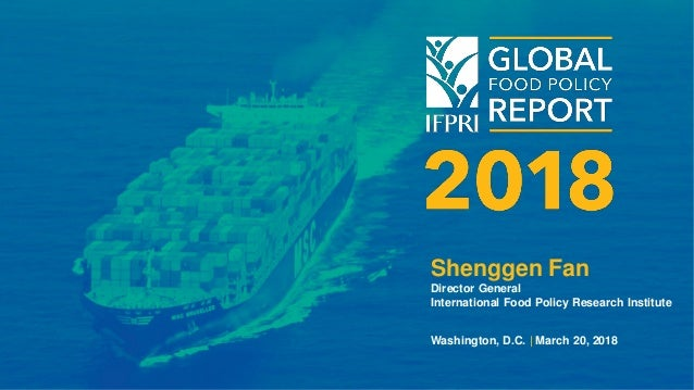 Shenggen Fan Director General International Food Policy Research Institute Washington, D.C. | March 20, 2018