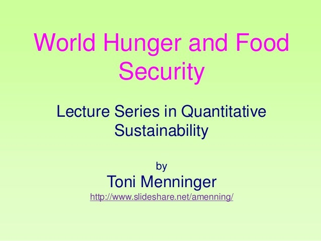 World Hunger and Food Security Lecture Series in Quantitative Sustainability by  Toni Menninger http://www.slideshare.net/...