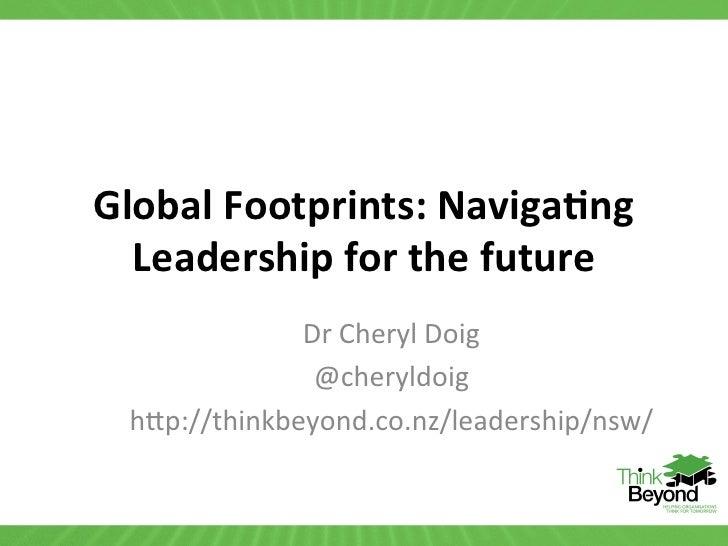 Global Footprints: Naviga2ng   Leadership for the future                Dr Cheryl Doig                ...