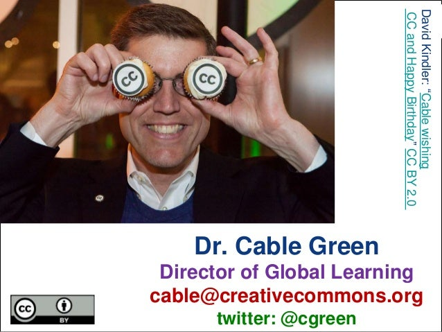 "Dr. Cable Green Director of Global Learning cable@creativecommons.org twitter: @cgreen DavidKindler:""Cablewishing CCandHap..."