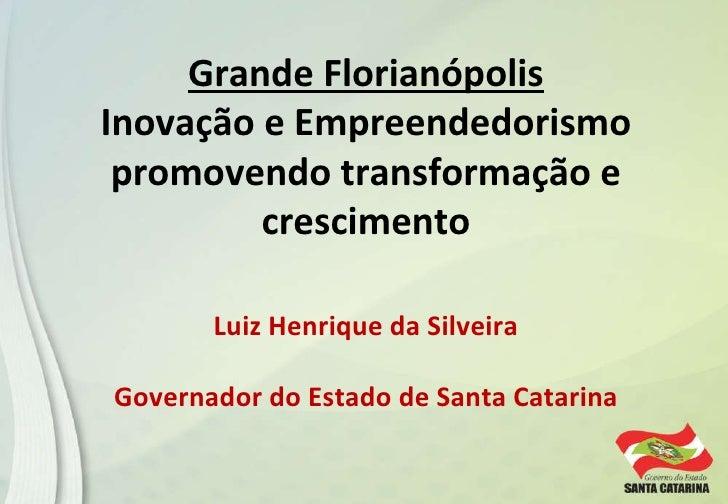 Grande Florianópolis Inovação e Empreendedorismo promovendo transformação e crescimento Luiz Henrique da Silveira Governad...