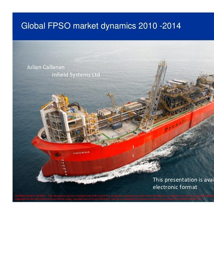 Global FPSO market dynamics 2010 -2014          Julian Callanan                     Infield Systems Ltd                   ...