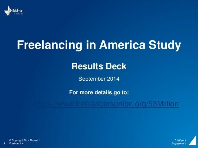 Freelancing in America Study  © Copyright 2014 Daniel J  1 Edelman Inc.  Intelligent  Engagement  Results Deck  September ...