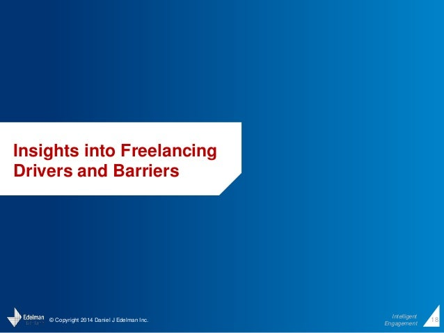 © Copyright 2014 Daniel J Edelman Inc.  Intelligent  Engagement  18  Insights into Freelancing  Drivers and Barriers