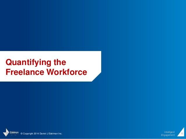 © Copyright 2014 Daniel J Edelman Inc.  Intelligent  Engagement  6  Quantifying the  Freelance Workforce