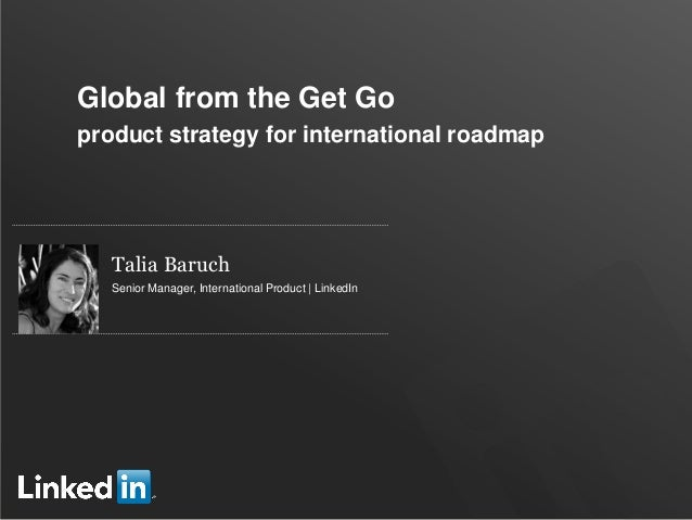 Global from the Get Go product strategy for international roadmap  Talia Baruch Senior Manager, International Product | Li...