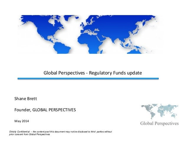 Global Perspectives - Regulatory Funds update Strictly Confidential – the content poof this document may not be disclosed ...