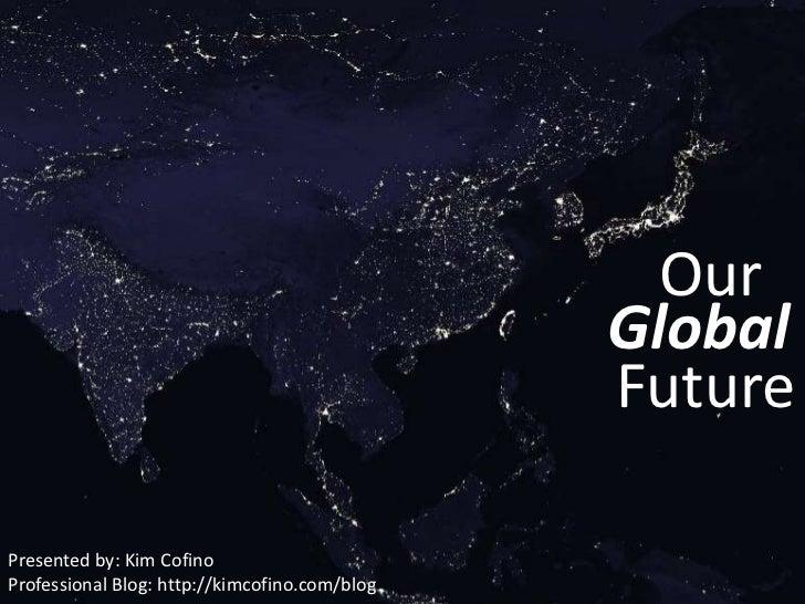 Our<br />Global<br />Future<br />Presented by: Kim Cofino<br />Professional Blog: http://kimcofino.com/blog<br />