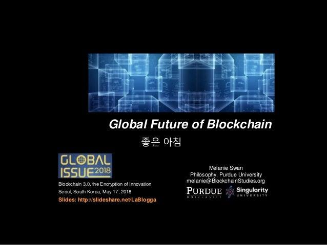 Global Future of Blockchain Melanie Swan Philosophy, Purdue University melanie@BlockchainStudies.org Blockchain 3.0, the E...
