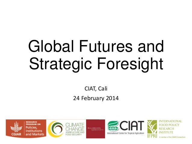 Global Futures and Strategic Foresight CIAT, Cali 24 February 2014