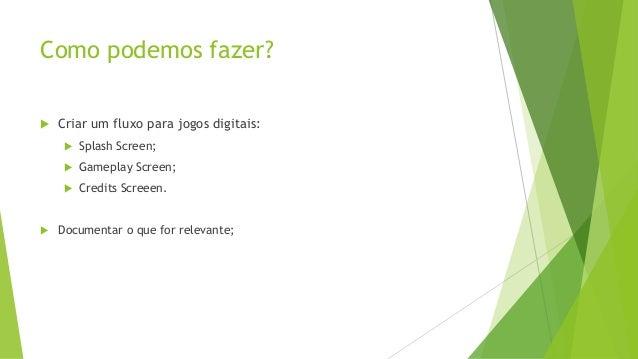 Como podemos fazer?   Criar um fluxo para jogos digitais:     Gameplay Screen;      Splash Screen; Credits Screeen.  ...