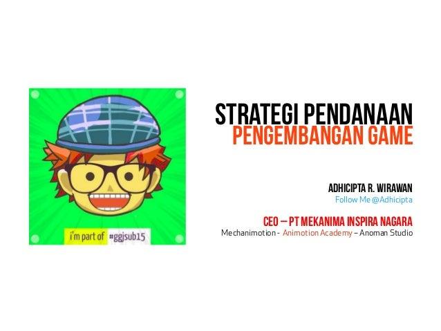 Strategi Pendanaan Pengembangan Game AdhiciptaR.Wirawan Follow Me @Adhicipta CEO – PT Mekanima Inspira Nagara Mechanimotio...