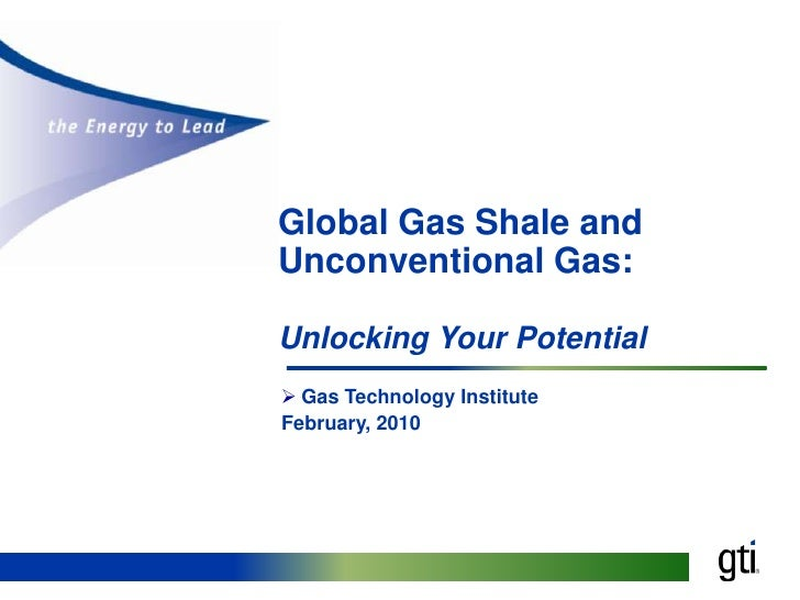 Global Gas Shale and Unconventional Gas: Unlocking Your Potential<br /><ul><li>Gas Technology Institute</li></ul>February,...