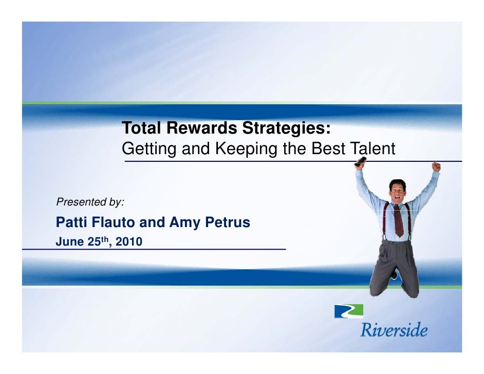 Total Rewards Strategies:             Getting and Keeping the Best Talent   Presented by: Patti Flauto and Amy Petrus June...
