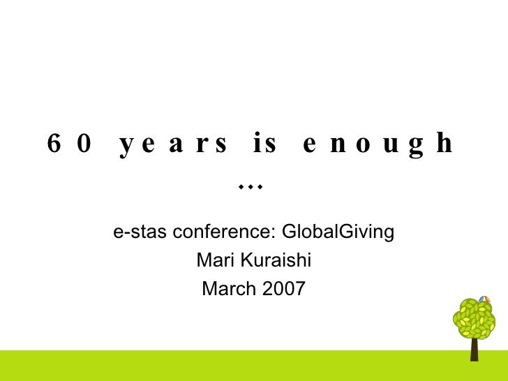 60 years is enough …   e-stas conference: GlobalGiving Mari Kuraishi March 2007