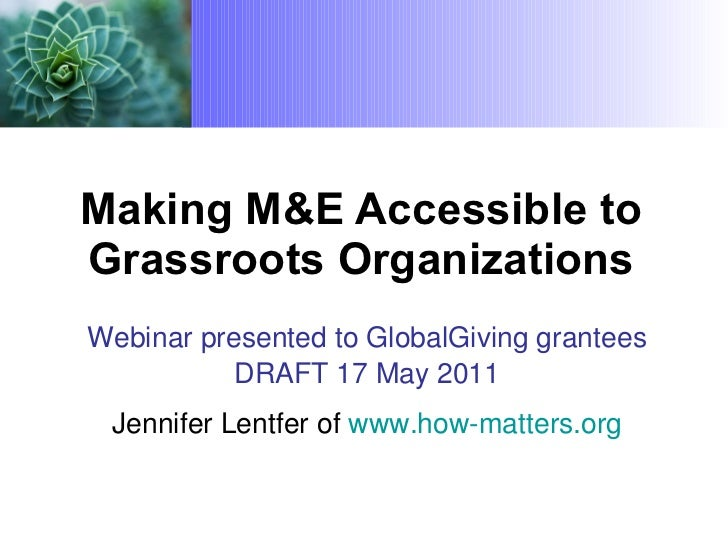 Making M&E Accessible to Grassroots Organizations Webinar presented to GlobalGiving grantees DRAFT 17 May 2011 Jennifer Le...