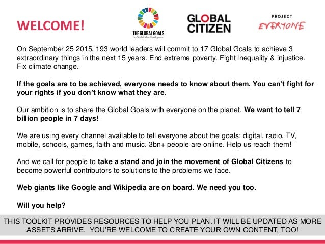 WELCOME! 1 On September 25 2015, 193 world leaders will commit to 17 Global Goals to achieve 3 extraordinary things in the...