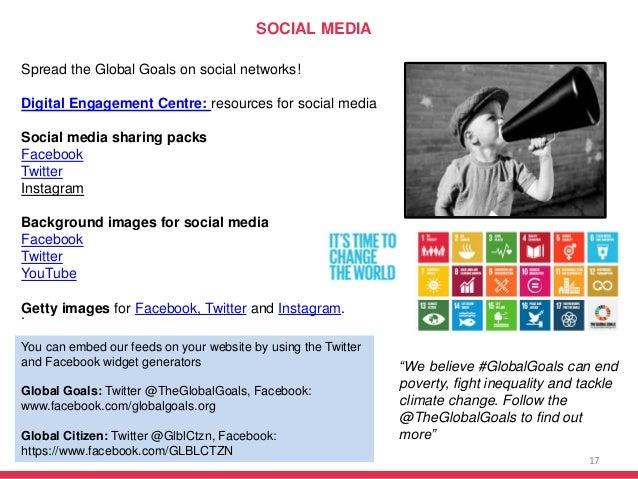 17 Spread the Global Goals on social networks! Digital Engagement Centre: resources for social media Social media sharing ...