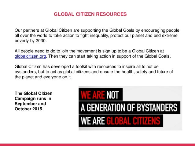 GLOBAL CITIZEN RESOURCES Our partners at Global Citizen are supporting the Global Goals by encouraging people all over the...
