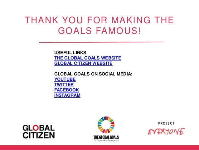 THANK YOU FOR MAKING THE GOALS FAMOUS! USEFUL LINKS THE GLOBAL GOALS WEBSITE GLOBAL CITIZEN WEBSITE GLOBAL GOALS ON SOCIAL...