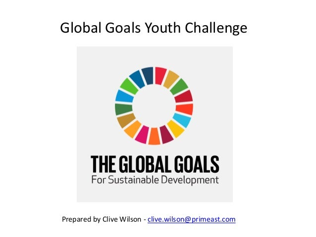Global Goals Youth Challenge Prepared by Clive Wilson - clive.wilson@primeast.com